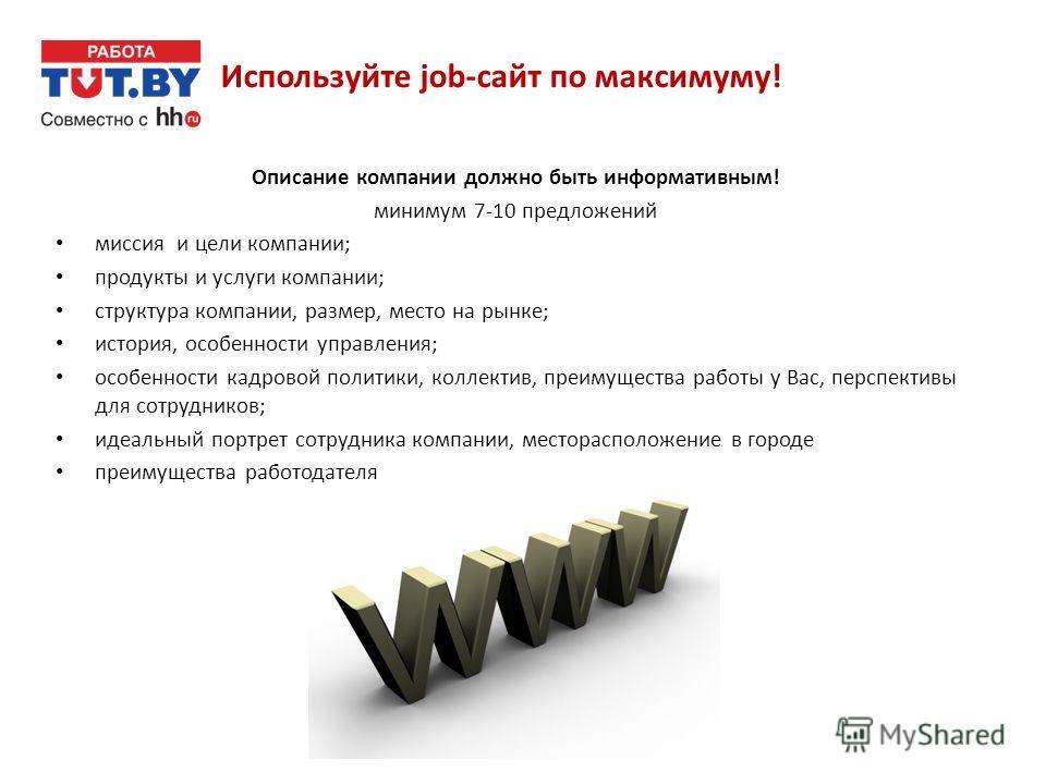 Используйте job-сайт по максимуму! Описание компании должно быть информативным! минимум 7-10 предложений миссия и цели компании; продукты и услуги компании; структура компании, размер, место на рынке; история, особенности управления; особенности кадр