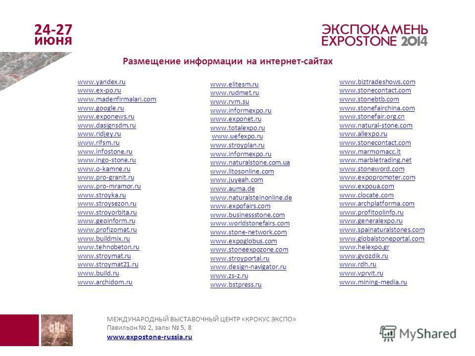 МЕЖДУНАРОДНЫЙ ВЫСТАВОЧНЫЙ ЦЕНТР «КРОКУС ЭКСПО» Павильон 2, залы 5, 8 www.expostone-russia.ru www.expostone-russia.ru Размещение информации на интернет-сайтах www.yandex.ru www.ex-po.ru www.madenfirmalari.com www.google.ru www.exponews.ru www.dasignsd