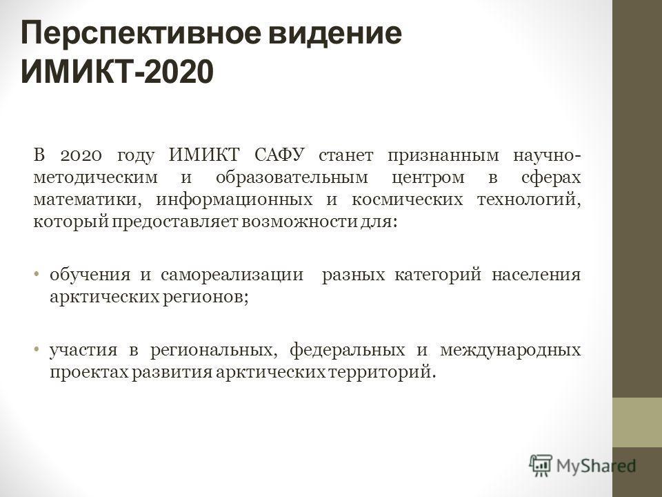 Перспективное видение ИМИКТ-2020 В 2020 году ИМИКТ САФУ станет признанным научно- методическим и образовательным центром в сферах математики, информационных и космических технологий, который предоставляет возможности для: обучения и самореализации ра