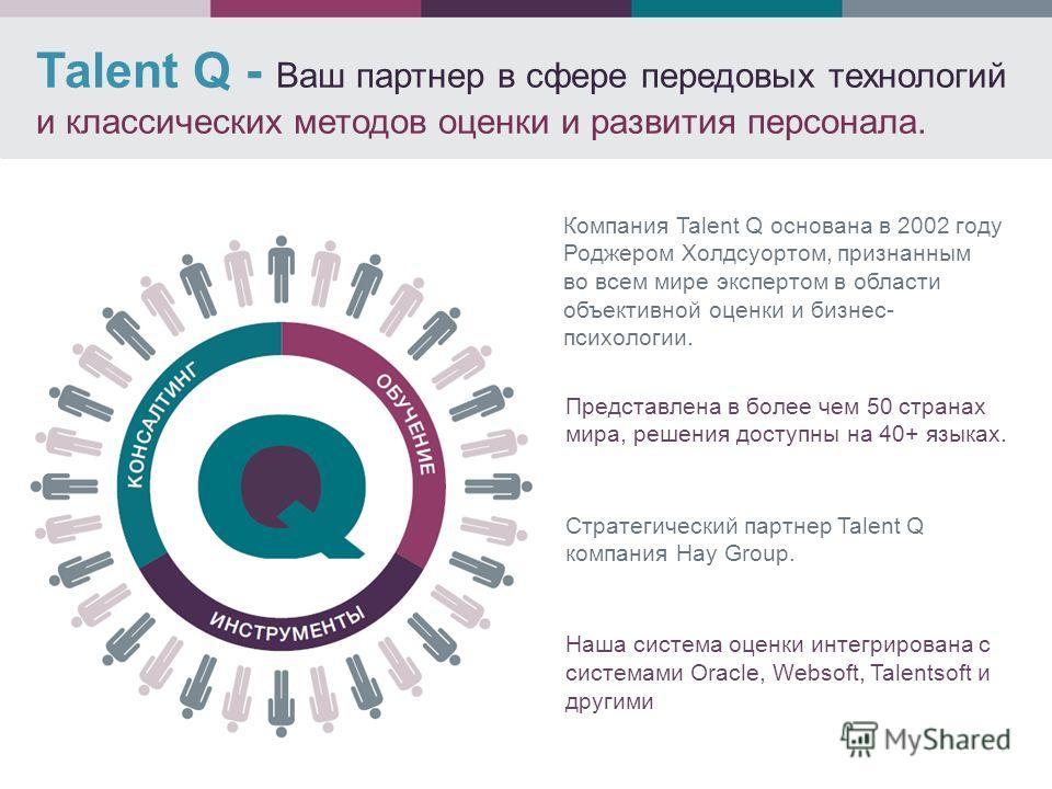 Talent Q - Ваш партнер в сфере передовых технологий и классических методов оценки и развития персонала. Представлена в более чем 50 странах мира, решения доступны на 40+ языках. Стратегический партнер Talent Q компания Hay Group. Наша система оценки