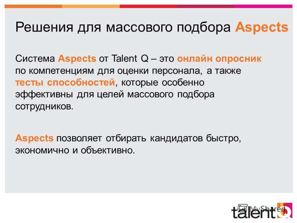 Система Aspects от Talent Q – это онлайн опросник по компетенциям для оценки персонала, а также тесты способностей, которые особенно эффективны для целей массового подбора сотрудников. Aspects позволяет отбирать кандидатов быстро, экономично и объект
