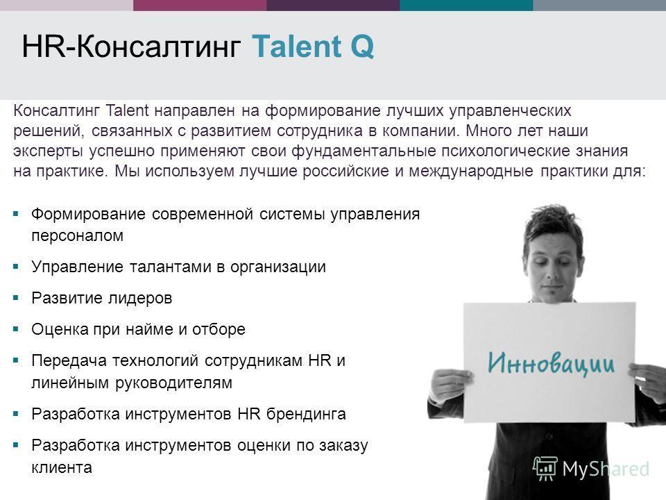 HR-Консалтинг Talent Q Формирование современной системы управления персоналом Управление талантами в организации Развитие лидеров Оценка при найме и отборе Передача технологий сотрудникам HR и линейным руководителям Разработка инструментов HR брендин