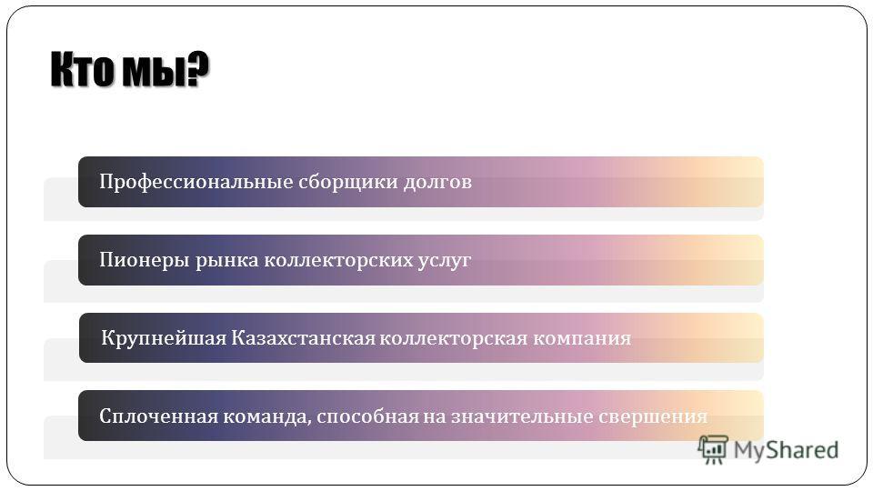 Кто мы? Профессиональные сборщики долговПионеры рынка коллекторских услугКрупнейшая Казахстанская коллекторская компанияСплоченная команда, способная на значительные свершения