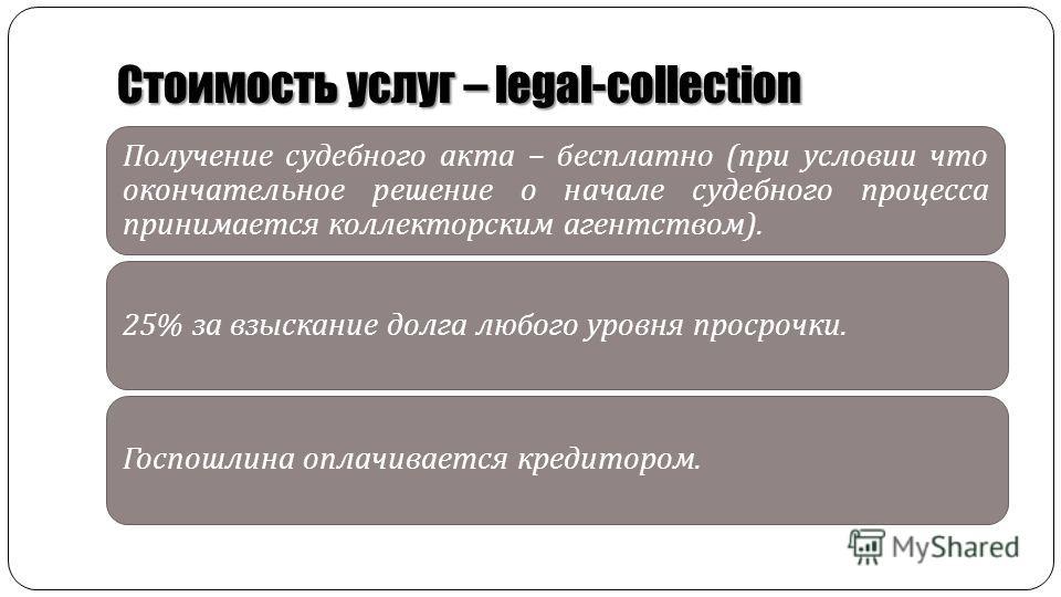 Получение судебного акта – бесплатно ( при условии что окончательное решение о начале судебного процесса принимается коллекторским агентством ). 25% за взыскание долга любого уровня просрочки. Госпошлина оплачивается кредитором. Стоимость услуг – leg