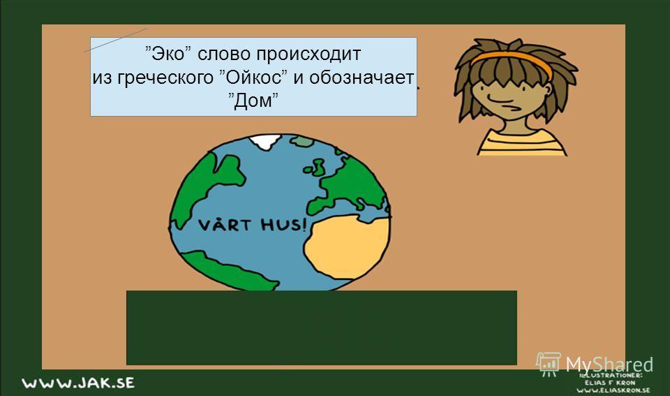 Эко слово происходит из греческого Ойкос и обозначает Дом