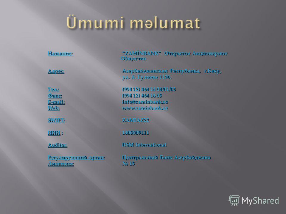 Название:ZAMİNBANK Открытое Акционерное Общество Адрес:Азербайджанская Республика, г.Баку, ул. А. Гулиева 1130. ул. А. Гулиева 1130. Тел.: (994 12) 464 14 04/01/03 Факс: (994 12) 464 14 03 E-mail: info@zaminbank.az Web: www.zaminbank.az SWIFT: ZAMIAZ