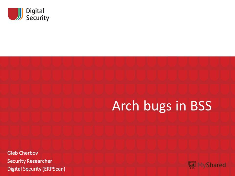 Arch bugs in BSS Gleb Cherbov Security Researcher Digital Security (ERPScan)