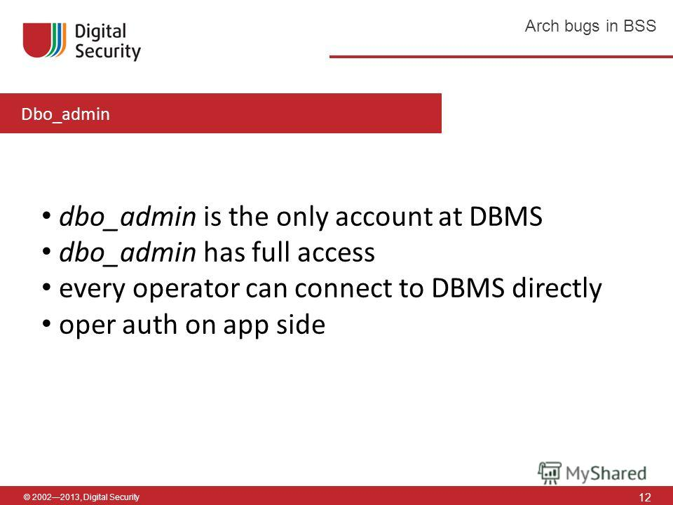 © 20022013, Digital Security 12 Arch bugs in BSS dbo_admin is the only account at DBMS dbo_admin has full access every operator can connect to DBMS directly oper auth on app side Dbo_admin