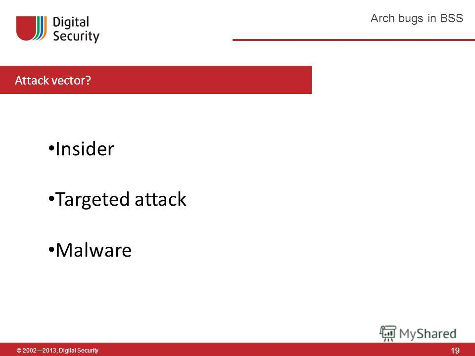 © 20022013, Digital Security 19 Arch bugs in BSS Attack vector? Insider Targeted attack Malware