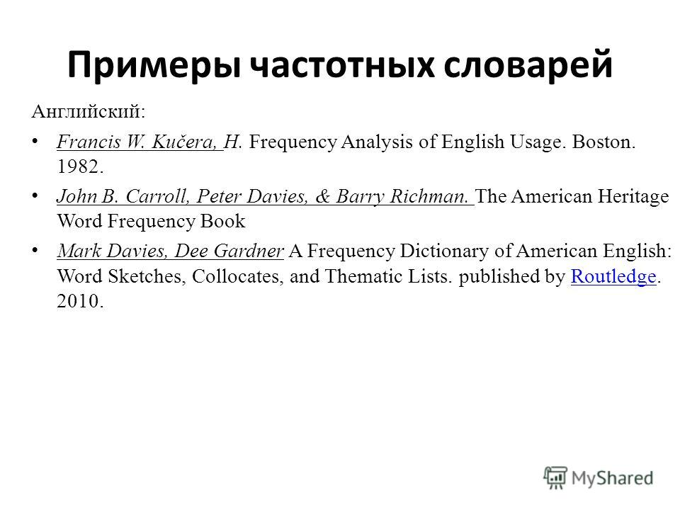 Примеры частотных словарей Английский: Francis W. Kučera, H. Frequency Analysis of English Usage. Boston. 1982. John B. Carroll, Peter Davies, & Barry Richman. The American Heritage Word Frequency Book Mark Davies, Dee Gardner A Frequency Dictionary