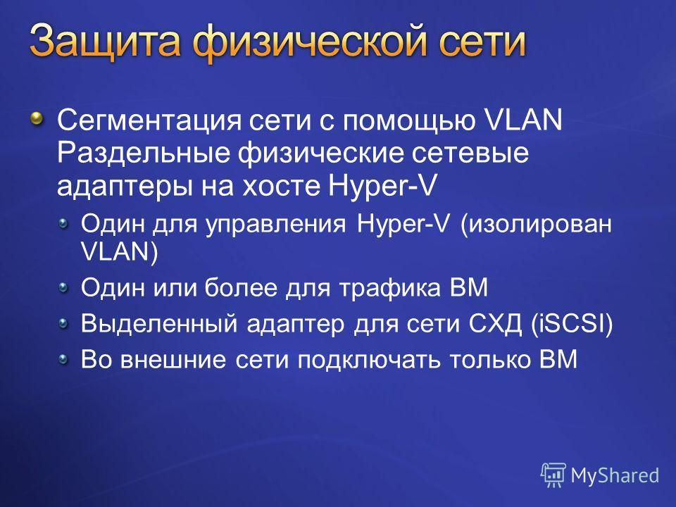 Сегментация сети с помощью VLAN Раздельные физические сетевые адаптеры на хосте Hyper-V Один для управления Hyper-V (изолирован VLAN) Один или более для трафика ВМ Выделенный адаптер для сети СХД (iSCSI) Во внешние сети подключать только ВМ
