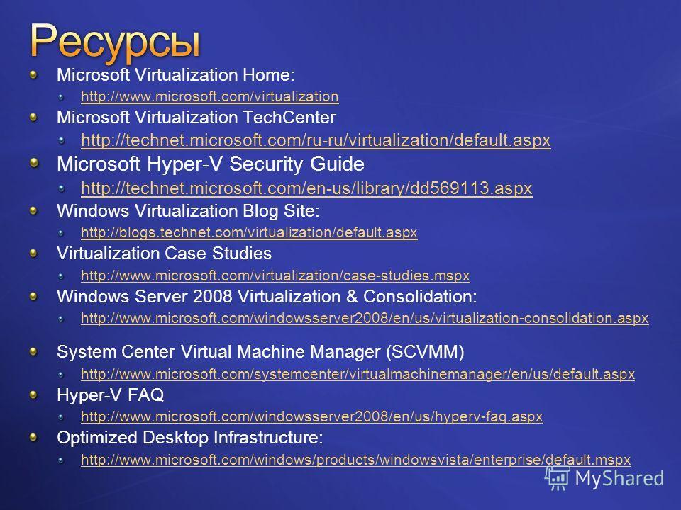 Microsoft Virtualization Home: http://www.microsoft.com/virtualization Microsoft Virtualization TechCenter http://technet.microsoft.com/ru-ru/virtualization/default.aspx Microsoft Hyper-V Security Guide http://technet.microsoft.com/en-us/library/dd56