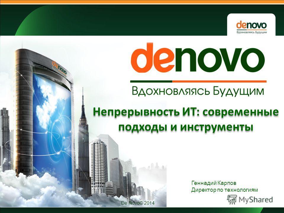 De Novo© 2014 Непрерывность ИТ: современные подходы и инструменты Геннадий Карпов Директор по технологиям