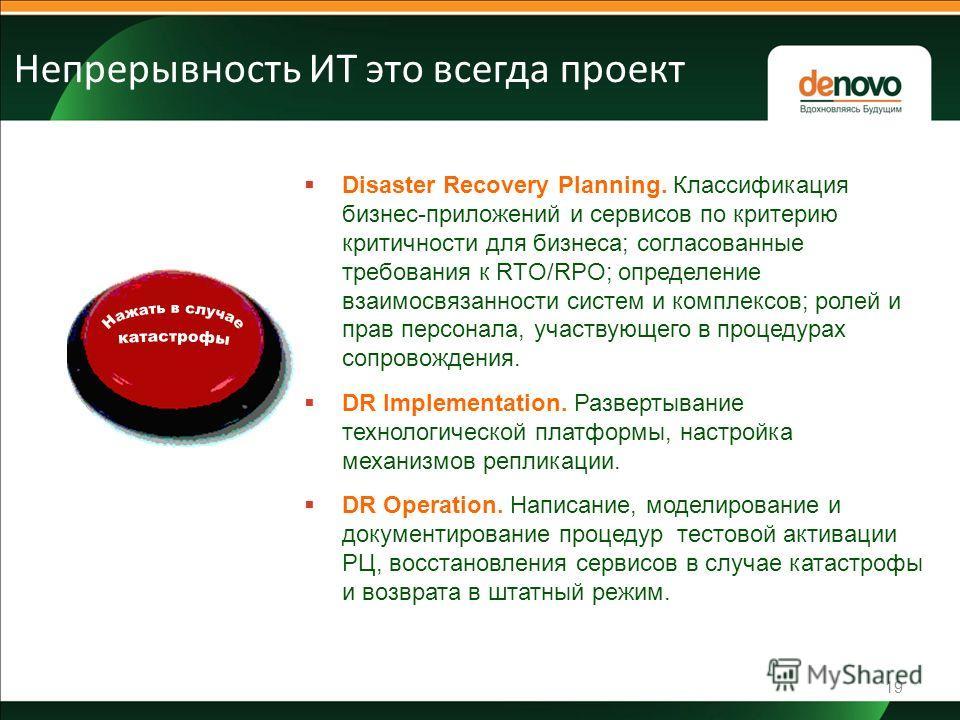 19 Непрерывность ИТ это всегда проект Disaster Recovery Planning. Классификация бизнес-приложений и сервисов по критерию критичности для бизнеса; согласованные требования к RTO/RPO; определение взаимосвязанности систем и комплексов; ролей и прав перс