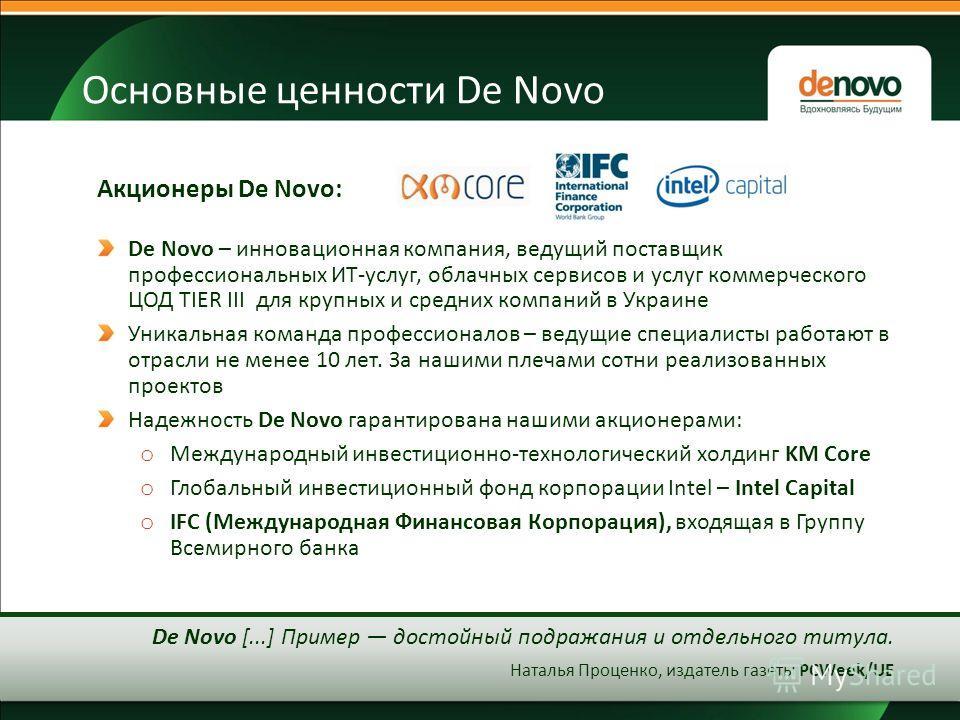 Основные ценности De Novo De Novo – инновационная компания, ведущий поставщик профессиональных ИТ-услуг, облачных сервисов и услуг коммерческого ЦОД TIER III для крупных и средних компаний в Украине Уникальная команда профессионалов – ведущие специал