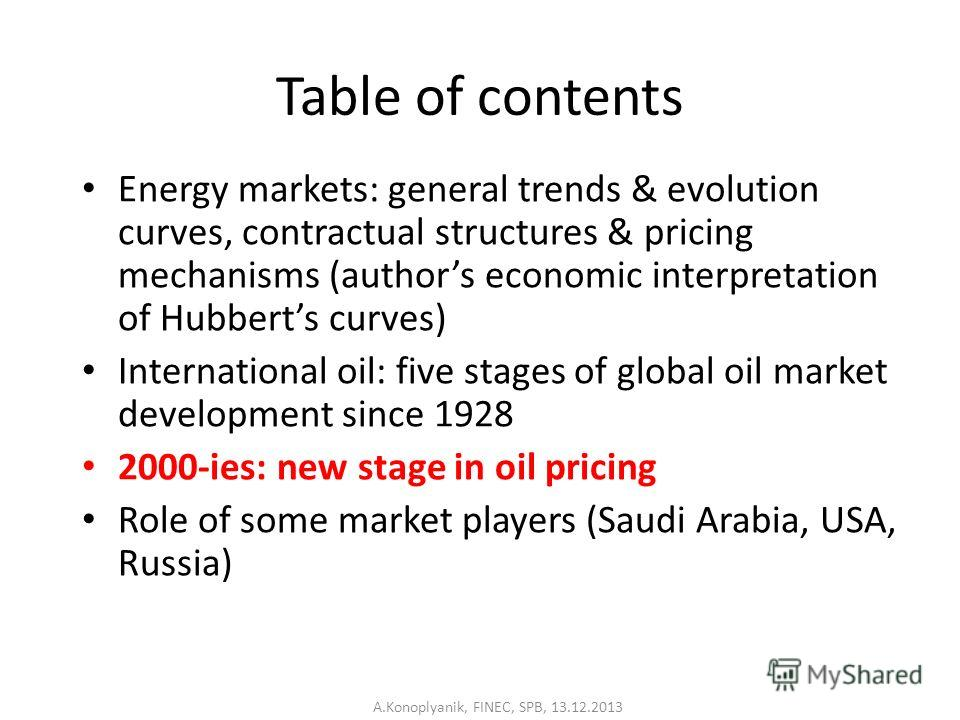 Table of contents Energy markets: general trends & evolution curves, contractual structures & pricing mechanisms (authors economic interpretation of Hubberts curves) International oil: five stages of global oil market development since 1928 2000-ies: