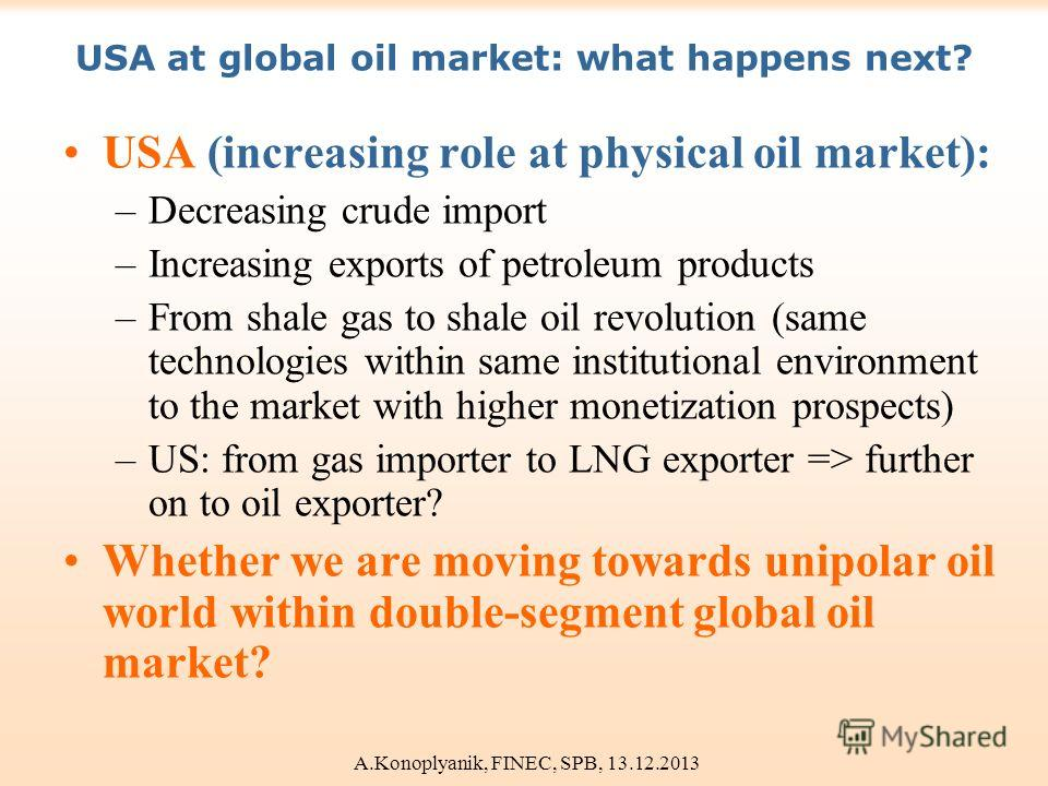 USA at global oil market: what happens next? USA (increasing role at physical oil market): –Decreasing crude import –Increasing exports of petroleum products –From shale gas to shale oil revolution (same technologies within same institutional environ
