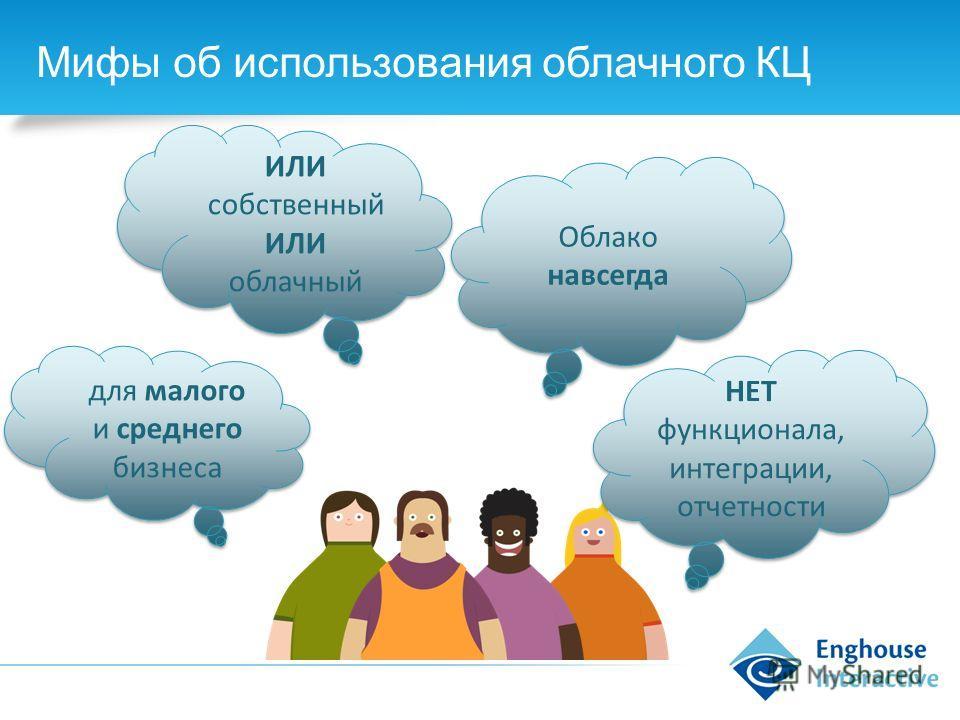 Мифы об использования облачного КЦ для малого и среднего бизнеса ИЛИ собственный ИЛИ облачный НЕТ функционала, интеграции, отчетности НЕТ функционала, интеграции, отчетности Облако навсегда