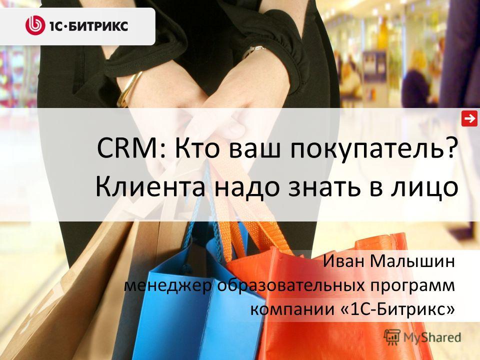 CRM: Кто ваш покупатель? Клиента надо знать в лицо Иван Малышин менеджер образовательных программ компании «1С-Битрикс»