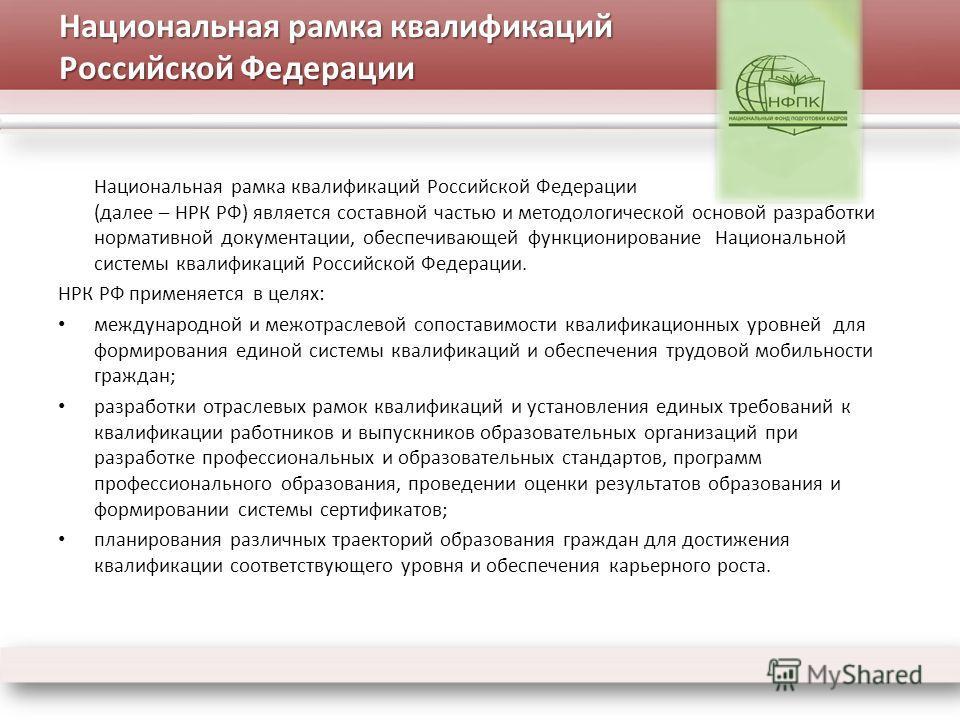 Национальная рамка квалификаций Российской Федерации (далее – НРК РФ) является составной частью и методологической основой разработки нормативной документации, обеспечивающей функционирование Национальной системы квалификаций Российской Федерации. НР