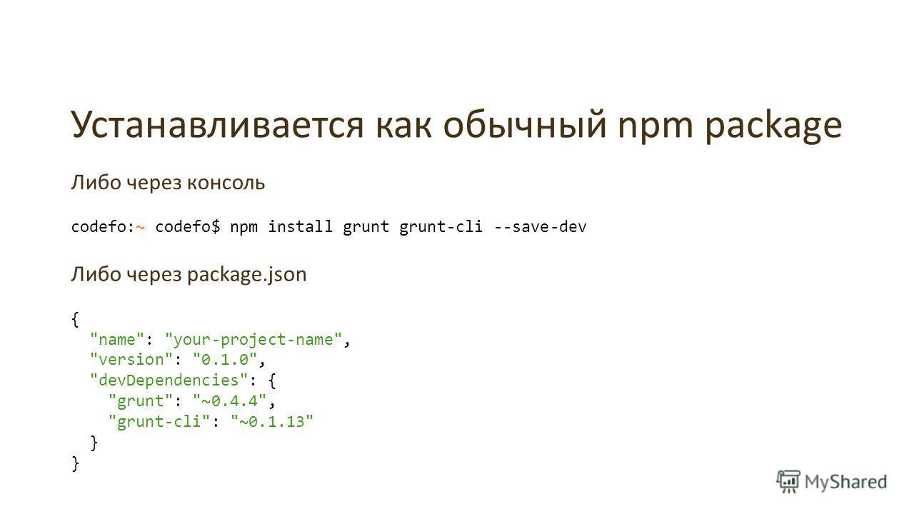 Устанавливается как обычный npm package Либо через консоль codefo:~ codefo$ npm install grunt grunt-cli --save-dev Либо через package.json {
