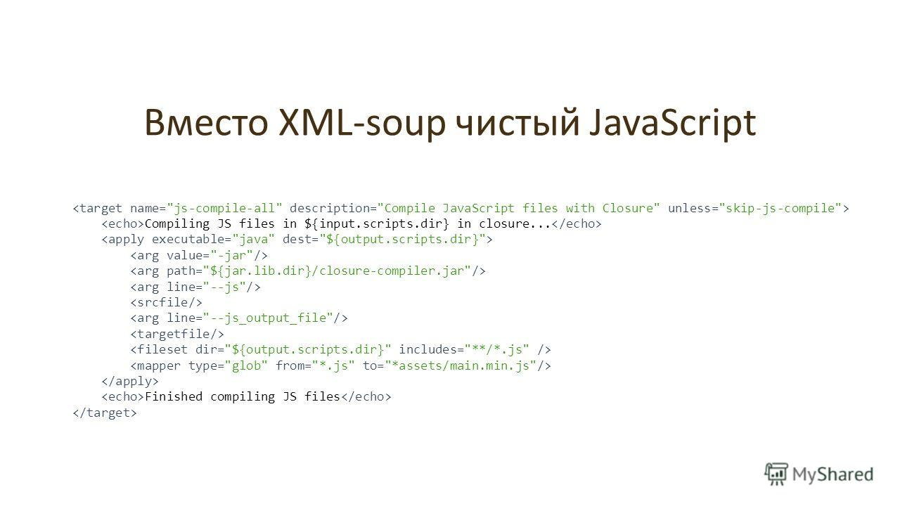 Вместо XML-soup чистый JavaScript Compiling JS files in ${input.scripts.dir} in closure... Finished compiling JS files