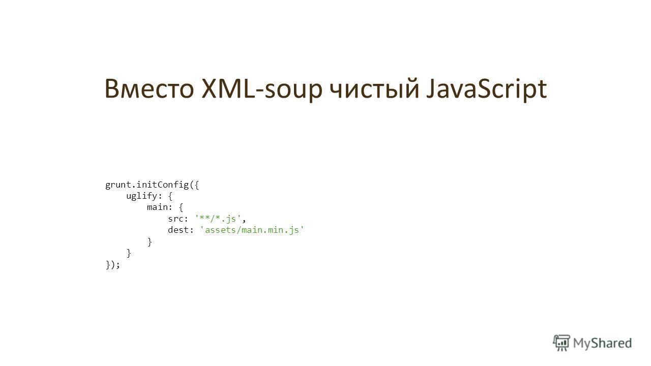 Вместо XML-soup чистый JavaScript grunt.initConfig({ uglify: { main: { src: '**/*.js', dest: 'assets/main.min.js' } });