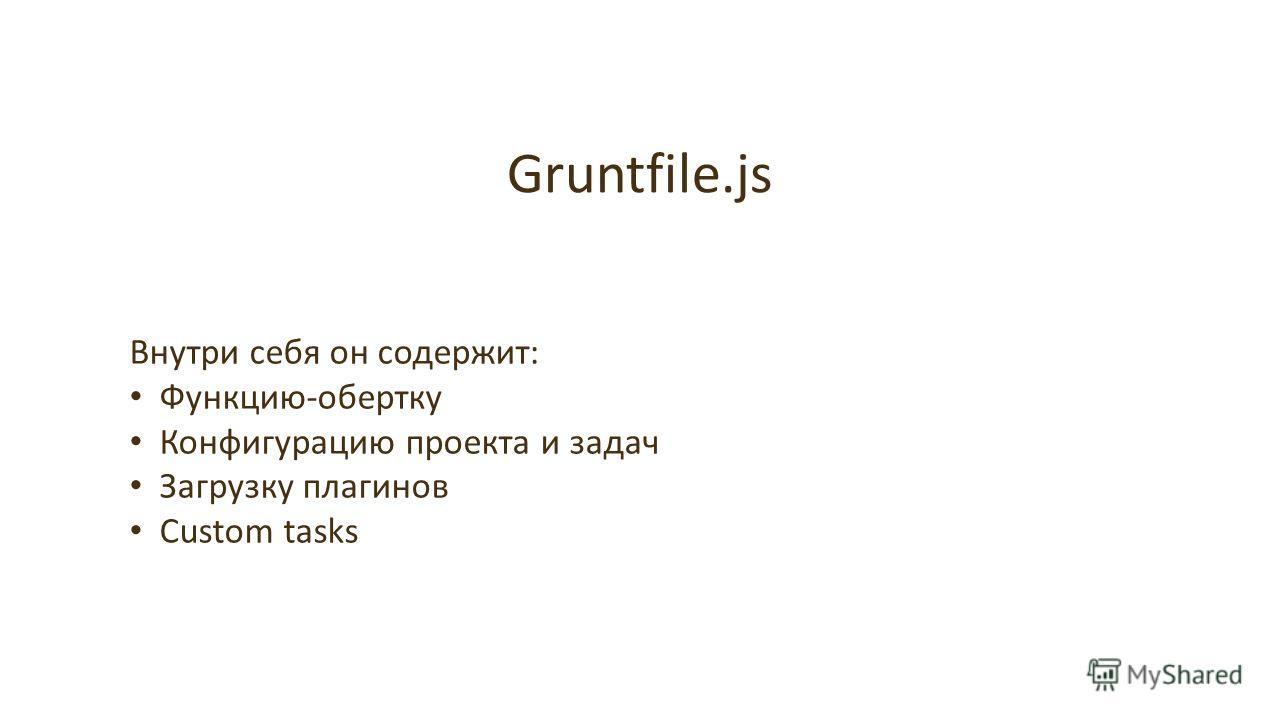 Gruntfile.js Внутри себя он содержит: Функцию-обертку Конфигурацию проекта и задач Загрузку плагинов Custom tasks