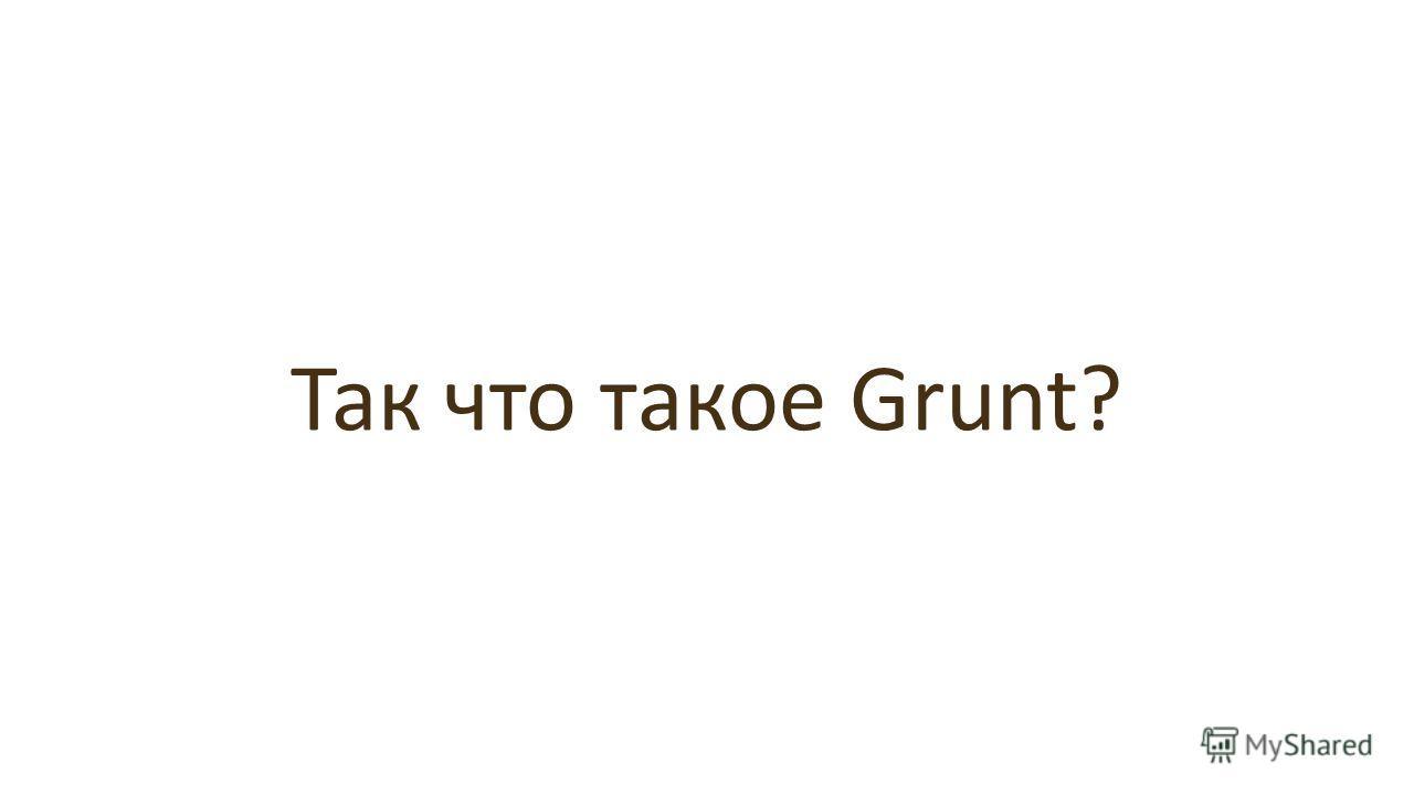 Так что такое Grunt?