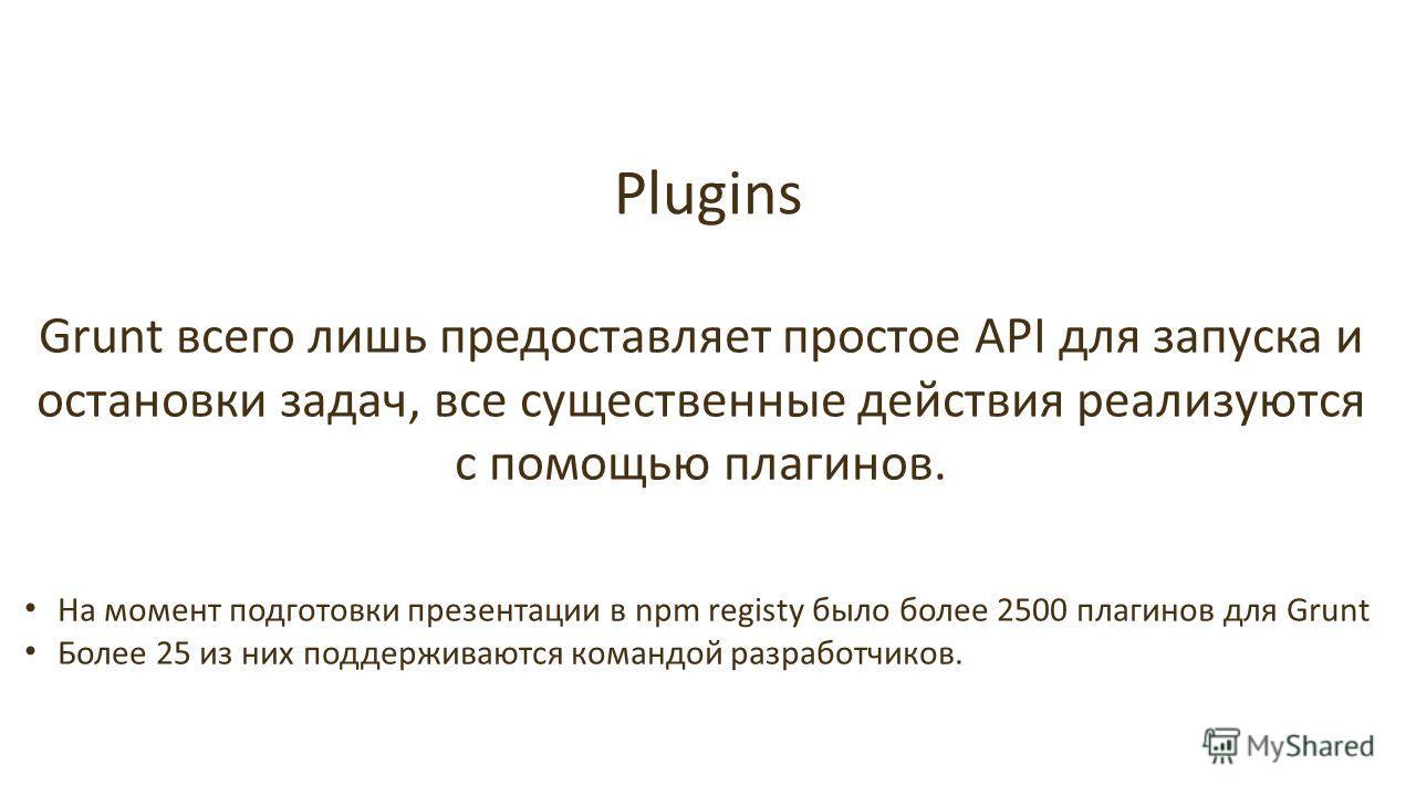 Plugins Grunt всего лишь предоставляет простое API для запуска и остановки задач, все существенные действия реализуются с помощью плагинов. На момент подготовки презентации в npm registy было более 2500 плагинов для Grunt Более 25 из них поддерживают
