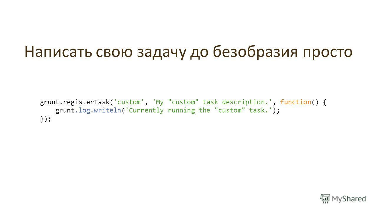 Написать свою задачу до безобразия просто grunt.registerTask('custom', 'My custom task description.', function() { grunt.log.writeln('Currently running the custom task.'); });