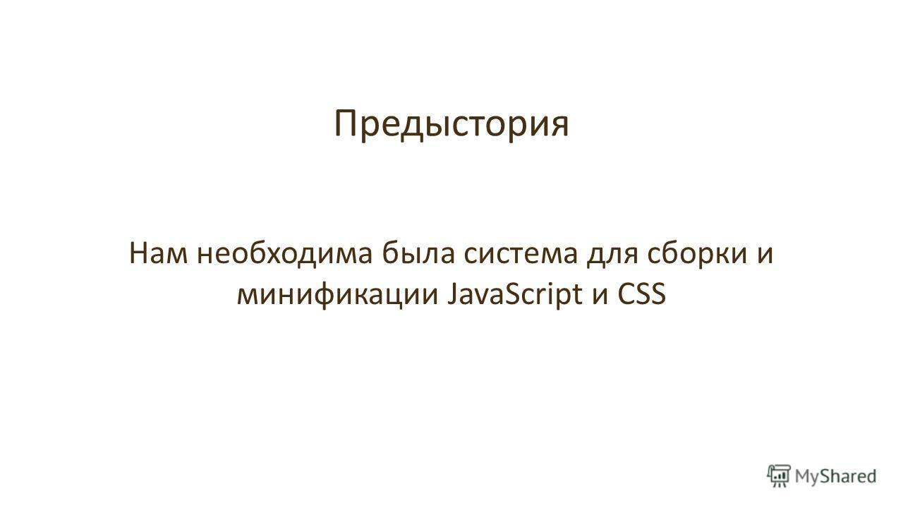 Предыстория Нам необходима была система для сборки и минификации JavaScript и CSS