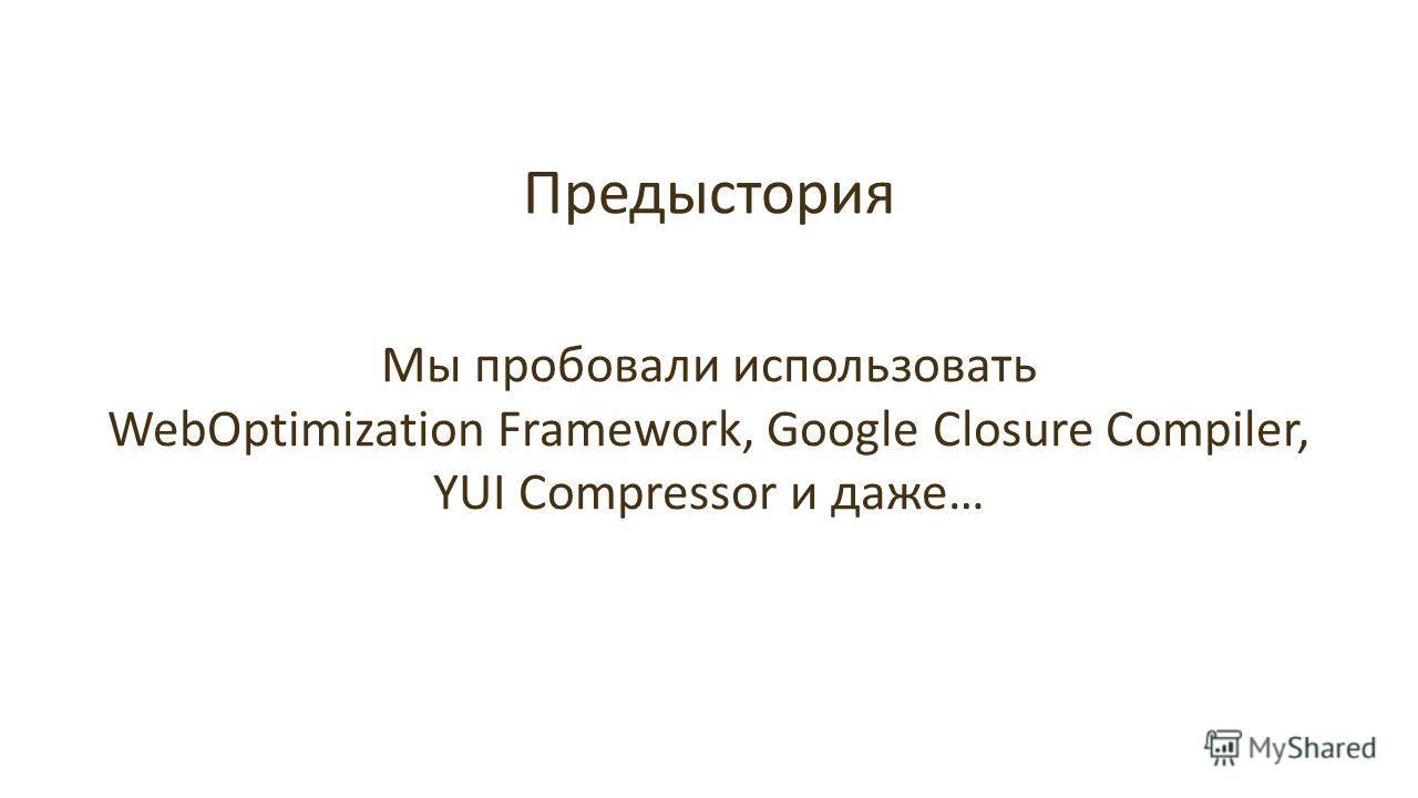 Предыстория Мы пробовали использовать WebOptimization Framework, Google Closure Compiler, YUI Compressor и даже…