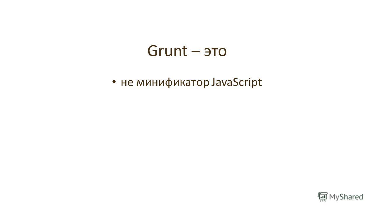 не минификатор JavaScript