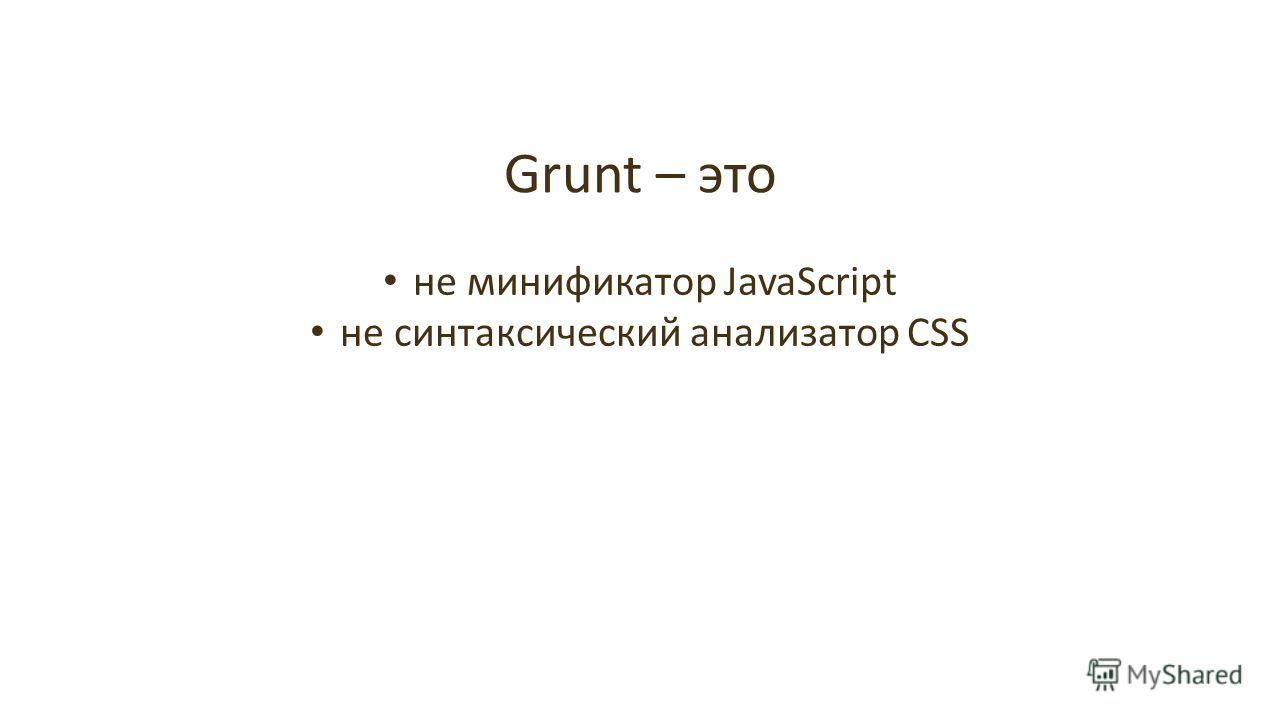 Grunt – это не минификатор JavaScript не синтаксический анализатор CSS