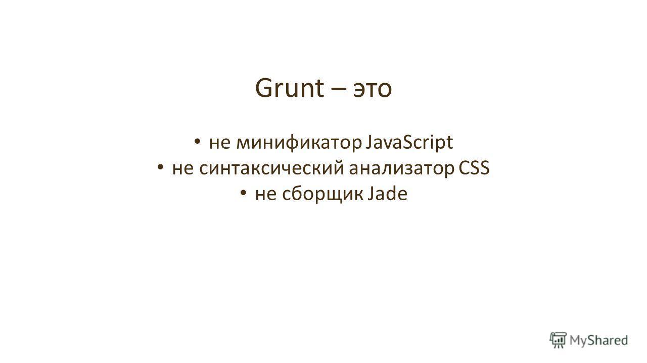 Grunt – это не минификатор JavaScript не синтаксический анализатор CSS не сборщик Jade