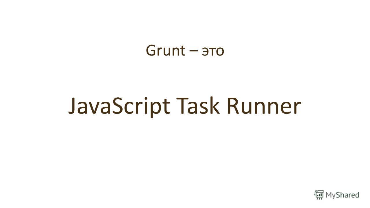 Grunt – это JavaScript Task Runner