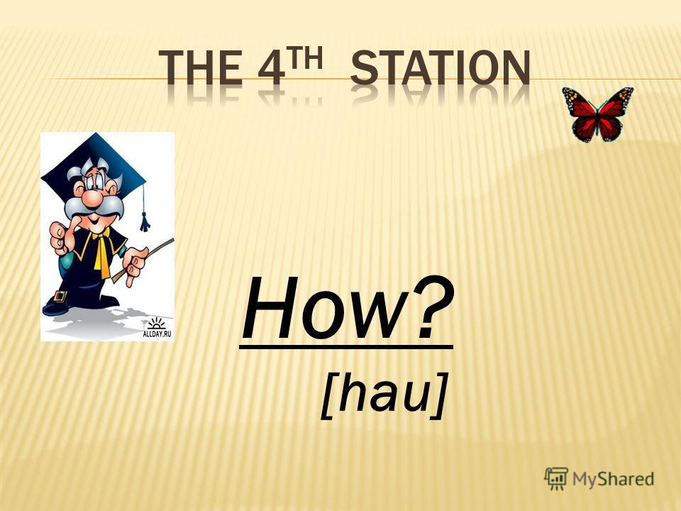 How? [hau]