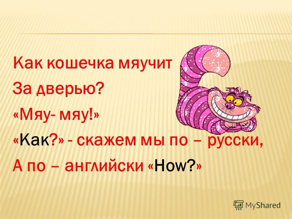 Как кошечка мяучит За дверью? «Мяу- мяу!» «Как?» - скажем мы по – русски, А по – английски «How?»