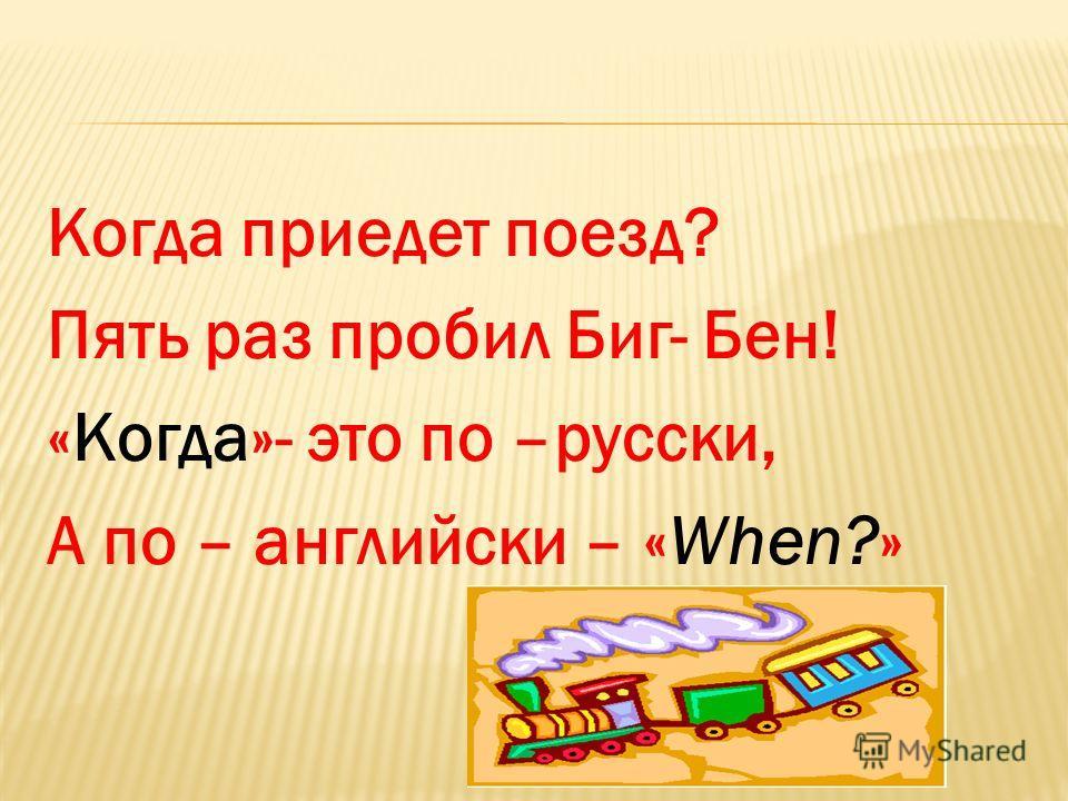 Когда приедет поезд? Пять раз пробил Биг- Бен! «Когда»- это по –русски, А по – английски – «When?»
