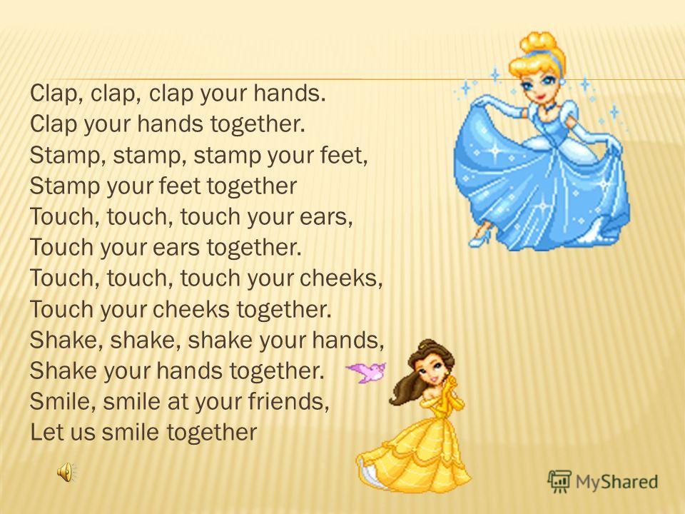 Clap, clap, clap your hands. Clap your hands together. Stamp, stamp, stamp your feet, Stamp your feet together Touch, touch, touch your ears, Touch your ears together. Touch, touch, touch your cheeks, Touch your cheeks together. Shake, shake, shake y