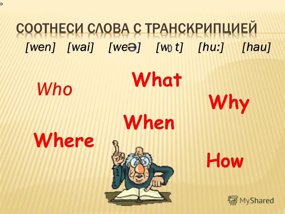 [wen] [wai] [we ] [w t] [hu:] [hau] Who What Where Why How When