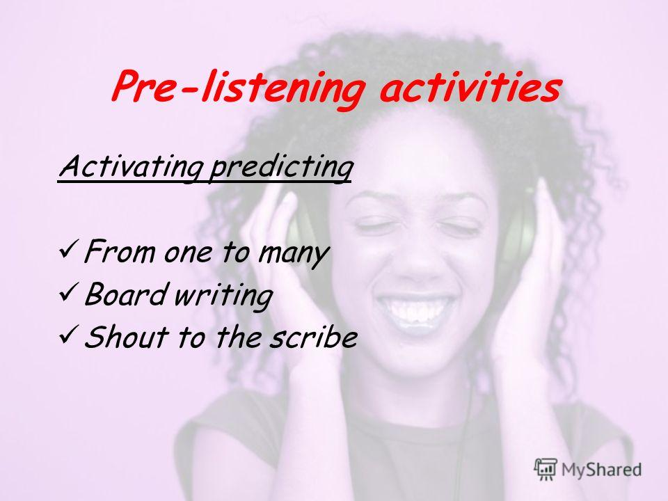 Pre-listening activities Activating predicting From one to many Board writing Shout to the scribe