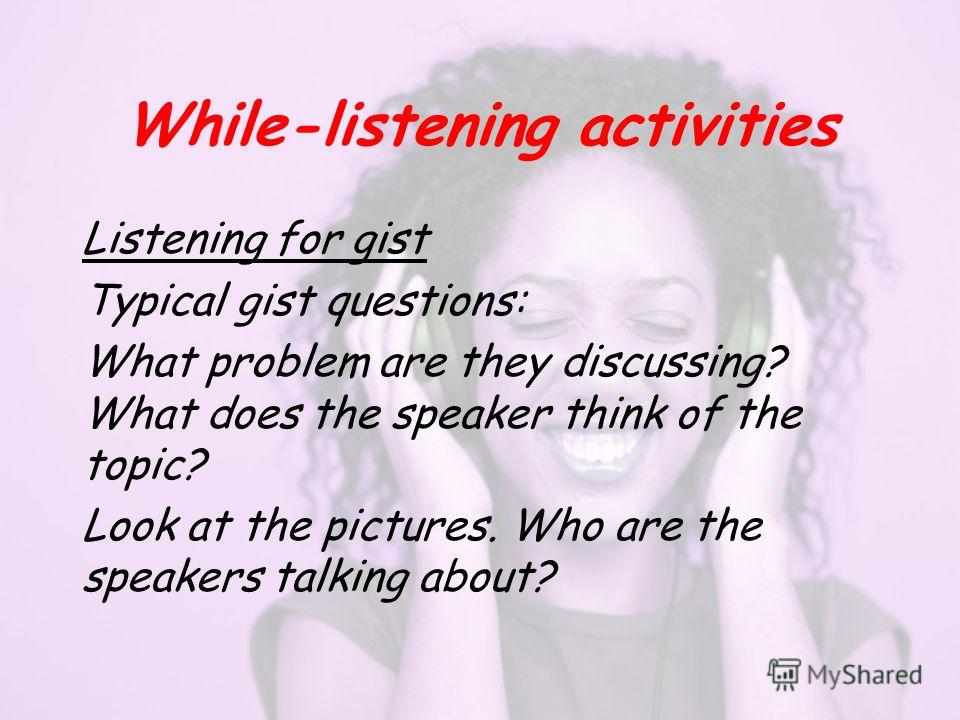 While-listening activities Listening for gist Typical gist questions: What problem are they discussing? What does the speaker think of the topic? Look at the pictures. Who are the speakers talking about?