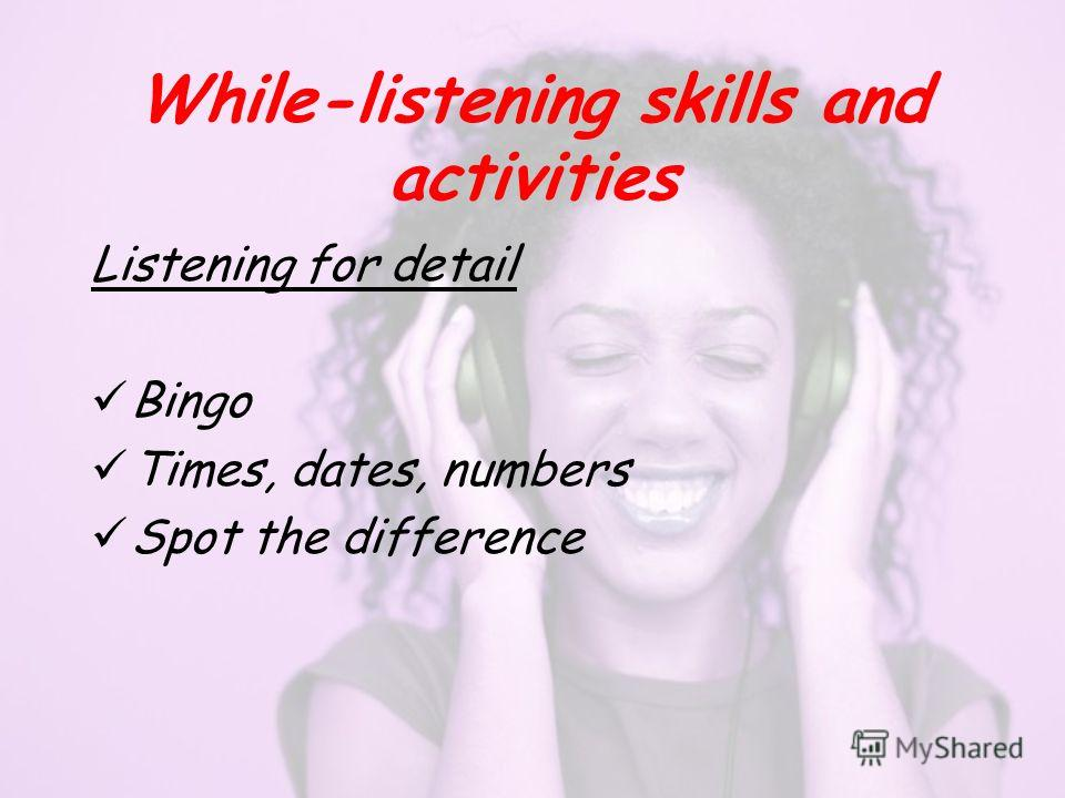 While-listening skills and activities Listening for detail Bingo Times, dates, numbers Spot the difference