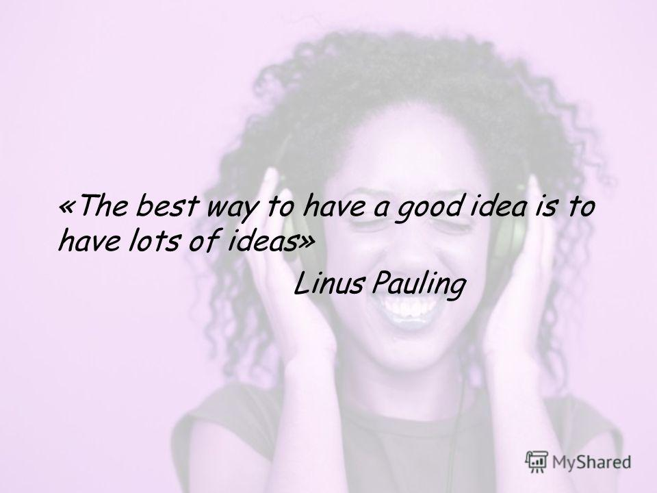 «The best way to have a good idea is to have lots of ideas» Linus Pauling