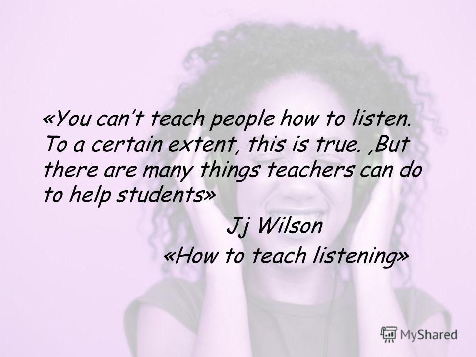 «You cant teach people how to listen. To a certain extent, this is true.,But there are many things teachers can do to help students» Jj Wilson «How to teach listening»
