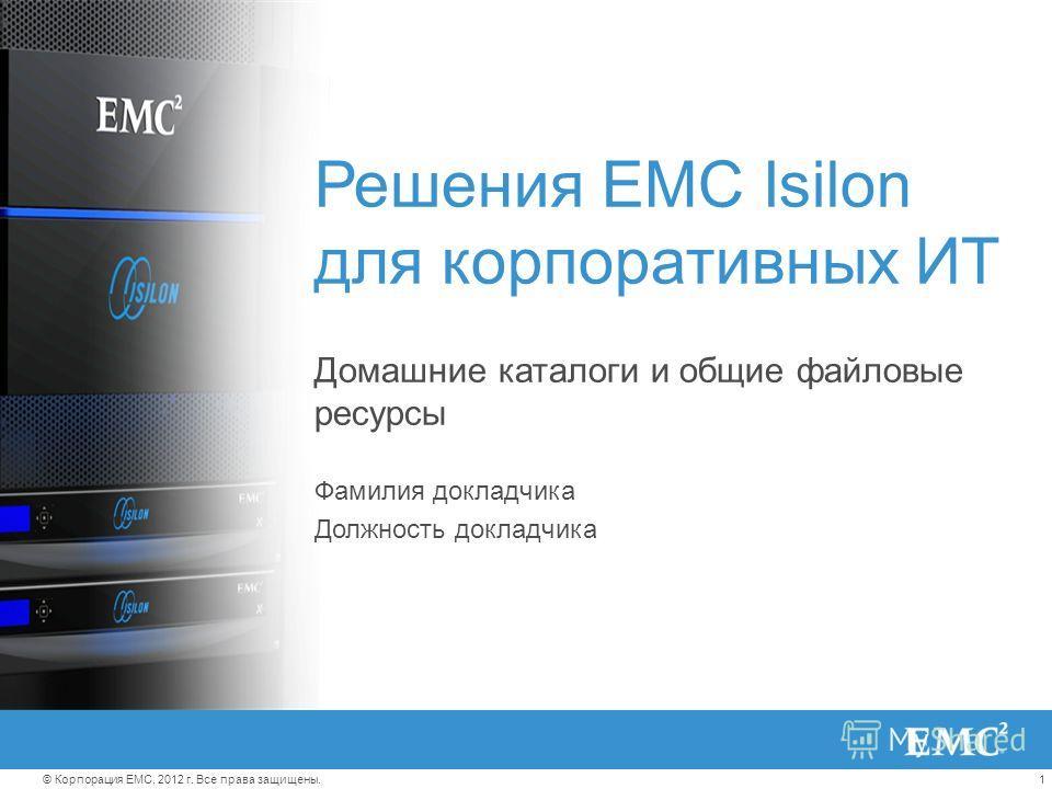 1© Корпорация EMC, 2012 г. Все права защищены. Решения EMC Isilon для корпоративных ИТ Домашние каталоги и общие файловые ресурсы Фамилия докладчика Должность докладчика