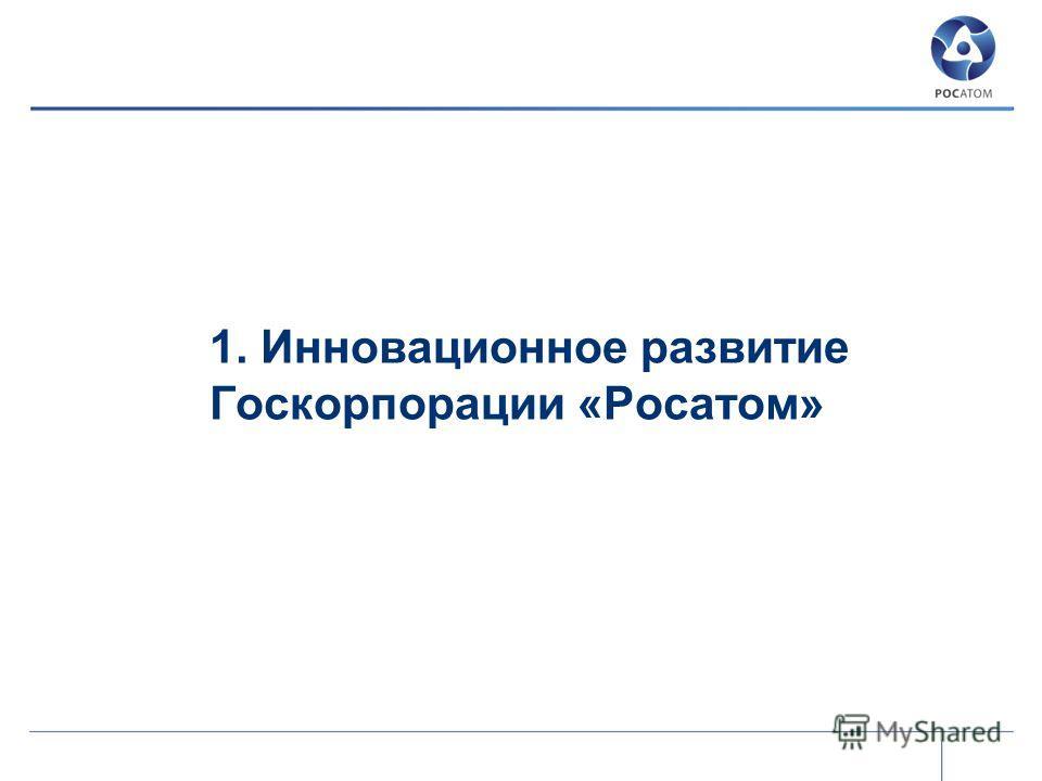 1. Инновационное развитие Госкорпорации «Росатом»