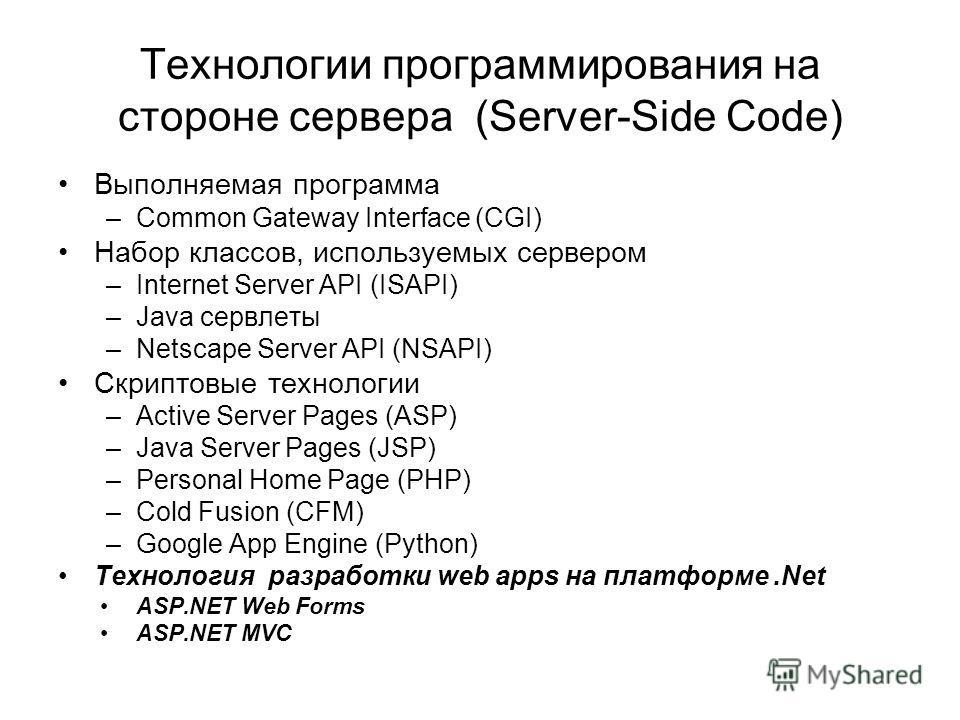 Технологии программирования на стороне сервера (Server-Side Code) Выполняемая программа –Common Gateway Interface (CGI) Набор классов, используемых сервером –Internet Server API (ISAPI) –Java сервлеты –Netscape Server API (NSAPI) Скриптовые технологи